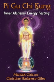 Pi Gu Chi Kung - Inner Alchemy Energy Fasting ebook by Mantak Chia,Christine Harkness-Giles
