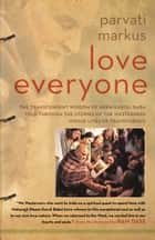 Love Everyone - The Transcendent Wisdom of Neem Karoli Baba Told Through the Stories of the Westerners Whose Lives He Transformed ebook by Parvati Markus