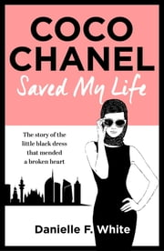 Coco Chanel Saved My Life ebook by Danielle F. White