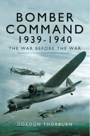 Bomber Command 1939-1940 - The War before the War ebook by Gordon Thorburn