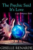 The Psychic Said It's Love ebook by Giselle Renarde