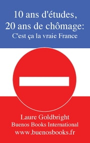 10 Ans d'Etudes, 20 Ans de Chomage: C'Est Ca La Vraie France ebook by Laure Goldbright