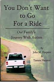 """You Don't Want to Go For a Ride"": Our Family's Journey with Autism ebook by John M. Harpster"