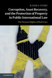 Corruption, Asset Recovery, and the Protection of Property in Public International Law - The Human Rights of Bad Guys ebook by Radha Ivory