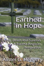 Earthed in Hope - Dying, Death and Funerals – A Pakeha Anglican Perspective ebook by Alister G. Hendery