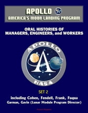 Apollo and America's Moon Landing Program - Oral Histories of Managers, Engineers, and Workers (Set 2) - Including Cohen, Fendell, Frank, Fuqua, Garman, Gavin (Lunar Module Program Director) ebook by Progressive Management