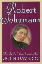 "Robert Schumann - Herald of a ""New Poetic Age"" ebook by John Daverio"