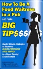 How To Be a Food Waitress in a Pub and Make Big Tips. Master Simple Strategies to Become a Highly Profitable Food Server in a Liquor Serving Establishment ebook by Romana Van Lissum
