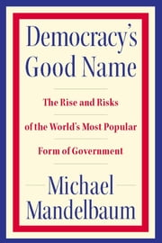 Democracy's Good Name - The Rise and Risks of the World's Most Popular Form of Government ebook by Michael Mandelbaum