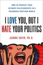I Love You, but I Hate Your Politics - How to Protect Your Intimate Relationships in a Poisonous Partisan World ebook by Jeanne Safer
