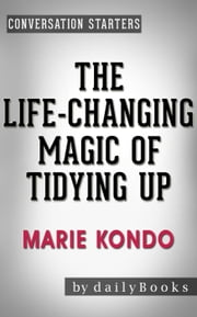 The Life-Changing Magic of Tidying Up: by Marie Kondo | Conversation Starters - Daily Books ebook by Daily Books