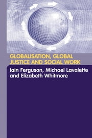 Globalisation, Global Justice and Social Work ebook by Iain Ferguson,Michael Lavalette,Elisabeth Whitmore