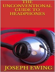 The Unconventional Guide to Headphones ebook by Joseph Ewing