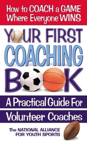 Your First Coaching Book - A Practical Guide for Volunteer Coaches ebook by The National Alliance For Youth