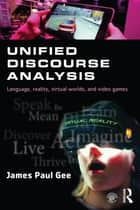 Unified Discourse Analysis - Language, Reality, Virtual Worlds and Video Games ebook by James Paul Gee