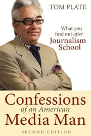 Confessions of an American Media Man (2nd Edition) - What You Want to Find Out After Journalism School ebook by Tom Plate