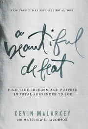 A Beautiful Defeat - Find True Freedom and Purpose in Total Surrender to God ebook by Kevin Malarkey,Matthew Jacobson
