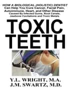 Toxic Teeth: How a Biological (Holistic) Dentist Can Help You Cure Cancer, Facial Pain, Autoimmune, Heart, and Other Disease Caused By Infected Gums, Root Canals, Jawbone Cavitations, and Toxic Metals ebook by Y.L. Wright M.A., J.M. Swartz M.D.