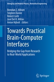 Towards Practical Brain-Computer Interfaces - Bridging the Gap from Research to Real-World Applications ebook by Brendan Z. Allison,Stephen Dunne,Robert Leeb,José Del R. Millán,Anton Nijholt