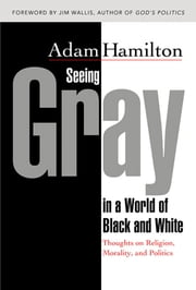 Seeing Gray in a World of Black and White - Thoughts on Religion, Morality, and Politics ebook by Adam Hamilton