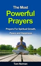 The Most Powerful Prayers: Prayers for Spiritual Growth, Peace and Happiness ebook by Tom Norman