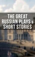 THE GREAT RUSSIAN PLAYS & SHORT STORIES - An All Time Favorite Collection from the Renowned Russian dramatists and Writers (Including Essays and Lectures on Russian Novelists) ebook by Anton Chekhov, A.S. Pushkin, N.V. Gogol,...