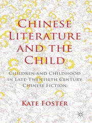 Chinese Literature and the Child - Children and Childhood in Late-Twentieth-Century Chinese Fiction ebook by Kate Foster