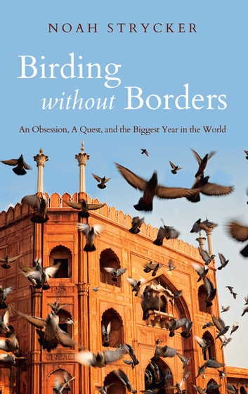 Birding Without Borders - An Obsession, A Quest, and the Biggest Year in the World ebook by Noah Strycker
