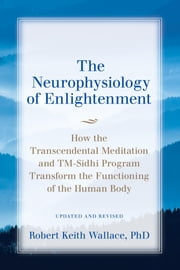 The Neurophysiology of Enlightenment - How the Transcendental Meditation and TM-Sidhi Program Transform the Functioning of the Human Body ebook by Robert  Keith Wallace