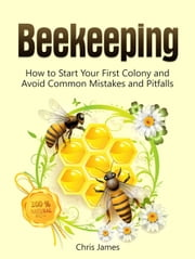 Beekeeping: A Step-By-Step Guide to Beekeeping for Beginners: How to Start Your First Colony and Avoid Common Mistakes and Pitfalls ebook by Kobo.Web.Store.Products.Fields.ContributorFieldViewModel