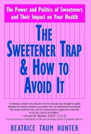 The Sweetner Trap and How to Avoid It - The Power and Politics of Sweetners and Their Impact On Your Health ebook by Beatrice Trum Hunter