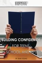 Building Confidence for Teens In School and In Life ebook by Jean Young