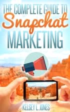 The Complete Guide to Snapchat Marketing ebook by Kelsey Jones