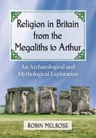 Religion in Britain from the Megaliths to Arthur ebook by Robin Melrose