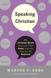 Speaking Christian - Why Christian Words Have Lost Their Meaning and Power—And How They Can Be Restored ebook by Marcus J. Borg