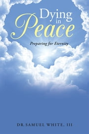Dying in Peace - Preparing for Eternity ebook by Dr.Samuel White, III
