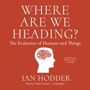 Where Are We Heading? - The Evolution of Humans and Things audiobook by Ian Hodder