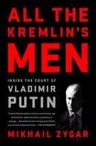 All the Kremlin's Men - Inside the Court of Vladimir Putin ebook by Mikhail Zygar