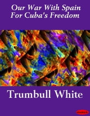 Our War With Spain For Cuba's Freedom ebook by Trumbull White