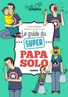 Le guide du super papa solo ebook by Vincent Bekaert, Lynda Corazza