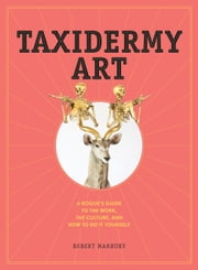 Taxidermy Art - A Rogue's Guide to the Work, the Culture, and How to Do It Yourself ebook by Robert Marbury