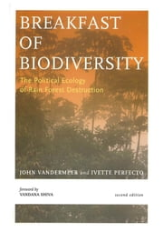 Breakfast Of Biodiversity - The Political Ecology of Rain Forest Destruction ebook by John Vandermeer,Ivette Perfecto,Vandana Shiva