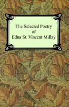 The Selected Poetry of Edna St. Vincent Millay (Renascence and Other Poems, A Few Figs From Thistles, Second April, and The Ballad of the Harp-Weaver) ebook by Edna St. Vincent Millay