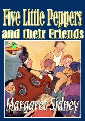 Five Little Peppers and their Friends: Popular Kids Novel - The Five Little Peppers series ebook by Margaret Sidney