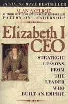 Elizabeth I CEO - Strategic Lessons from the Leader Who Built an Empire ebook by Alan Axelrod, Ph.D.