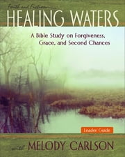 Healing Waters - Women's Bible Study Leader Guide - A Bible Study on Forgiveness, Grace and Second Chances ebook by Melody Carlson