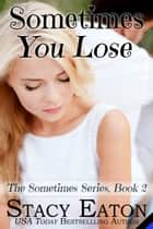 Sometimes You Lose ebook by Stacy Eaton