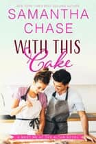With This Cake - Meet Me at the Altar, #2 ebook by Samantha Chase
