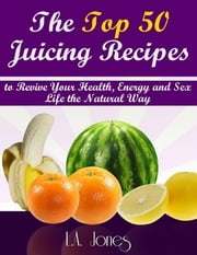 The Top 50 Juicing Recipes to Revive Your Health, Energy and Sex Life the Natural Way ebook by L.A. Jones