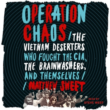 Operation Chaos - The Vietnam Deserters Who Fought the CIA, the Brainwashers, and Themselves audiobook by Matthew Sweet